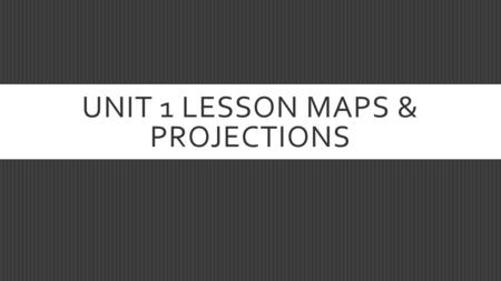 UNIT 1 LESSON MAPS & PROJECTIONS. THE STUDENT WILL BE ABLE TO…  Discuss the various functions of maps and understand what a projection is.  We're only.
