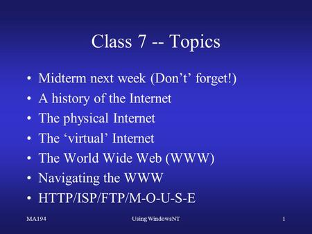 MA194Using WindowsNT1 Class 7 -- Topics Midterm next week (Don't' forget!) A history of the Internet The physical Internet The 'virtual' Internet The World.