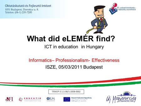 What did eLEMÉR find? ICT in education in Hungary Informatics– Professionalism- Effectiveness ISZE, 05/03/2011 Budapest TÁMOP-3.1.1-08/1-2008-0002.