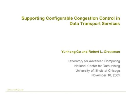 Udt.sourceforge.net 1 :: 23 Supporting Configurable Congestion Control in Data Transport Services Yunhong Gu and Robert L. Grossman Laboratory for Advanced.