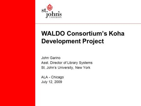 WALDO Consortium's Koha Development Project John Garino Asst. Director of Library Systems St. John's University, New York ALA - Chicago July 12, 2009.