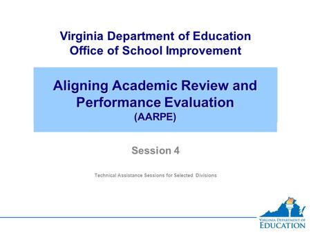 Aligning Academic Review and Performance Evaluation (AARPE) Virginia Department of Education Office of School Improvement Session 4 Technical Assistance.