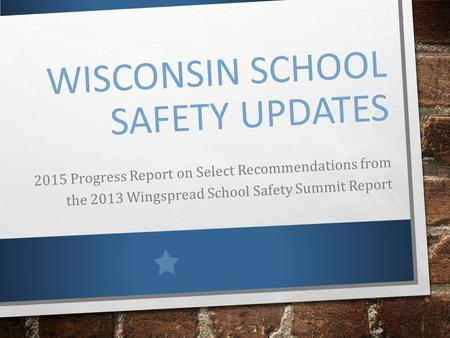 WISCONSIN SCHOOL SAFETY UPDATES 2015 Progress Report on Select Recommendations from the 2013 Wingspread School Safety Summit Report.