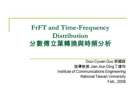 FrFT and Time-Frequency Distribution 分數傅立葉轉換與時頻分析 Guo-Cyuan Guo 郭國銓 指導教授 :Jian Jiun Ding 丁建均 Institute of Communications Engineering National Taiwan University.