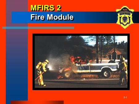 2-1 MFIRS 2 Fire Module. 2-2 ObjectivesObjectives The participants will be able to: –describe when the Fire Module is to be used –demonstrate how to correctly.