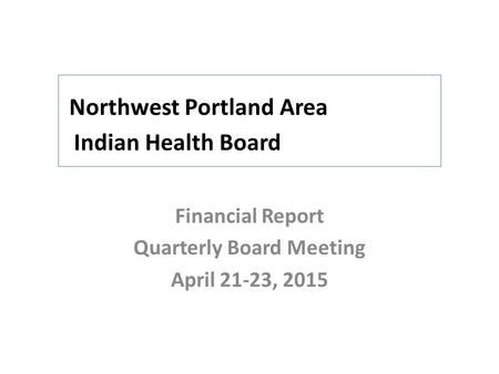 Northwest Portland Area Indian Health Board Financial Report Quarterly Board Meeting April 21-23, 2015.