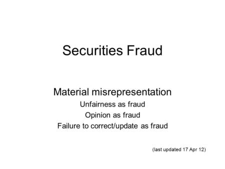 Securities Fraud Material misrepresentation Unfairness as fraud Opinion as fraud Failure to correct/update as fraud (last updated 17 Apr 12)