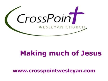 Making much of Jesus www.crosspointwesleyan.com. Please let us know how we can better serve you!