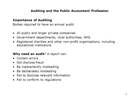1 Auditing and the Public Accountant Profession Importance of Auditing Bodies required to have an annual audit: All public and larger private companies.
