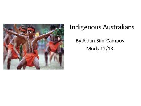 Indigenous <strong>Australians</strong> By Aidan Sim-Campos Mods 12/13.