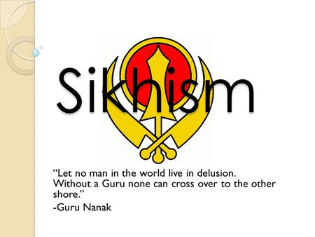 "Sikhism ""Let no man in the world live in delusion. Without a Guru none can cross over to the other shore."" -Guru Nanak."