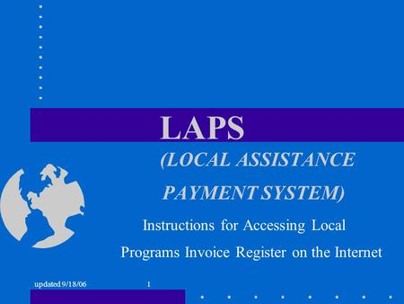 Updated 9/18/061 LAPS ( LOCAL ASSISTANCE PAYMENT SYSTEM) Instructions for Accessing Local Programs Invoice Register on the Internet.