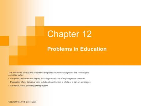 Copyright © Allyn & Bacon 2007 Chapter 12 Problems in Education This multimedia product and its contents are protected under copyright law. The following.