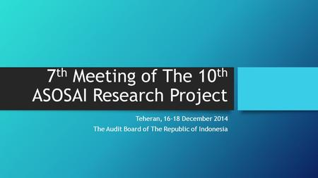 7 th Meeting of The 10 th ASOSAI Research Project Teheran, 16-18 December 2014 The Audit Board of The Republic of Indonesia.