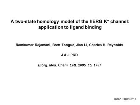 A two-state homology model of the hERG K + channel: application to ligand binding Ramkumar Rajamani, Brett Tongue, Jian Li, Charles H. Reynolds J & J PRD.