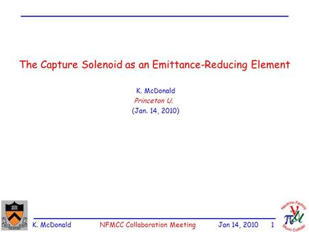 K. McDonald NFMCC Collaboration Meeting Jan 14, 2010 1 The Capture Solenoid as an Emittance-Reducing Element K. McDonald Princeton U. (Jan. 14, 2010)