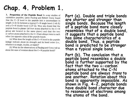 Chap. 4. Problem 1. Part (a). Double and triple bonds are shorter and stronger than single bonds. Because the length of a peptide bond more closely resembles.