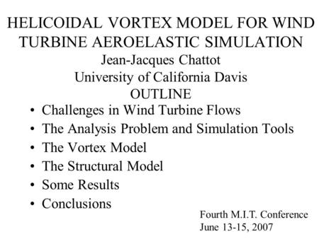 HELICOIDAL VORTEX MODEL FOR WIND TURBINE AEROELASTIC SIMULATION Jean-Jacques Chattot University of California Davis OUTLINE Challenges in Wind Turbine.