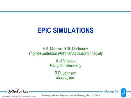 1 EPIC SIMULATIONS V.S. Morozov, Y.S. Derbenev Thomas Jefferson National Accelerator Facility A. Afanasev Hampton University R.P. Johnson Muons, Inc. Operated.