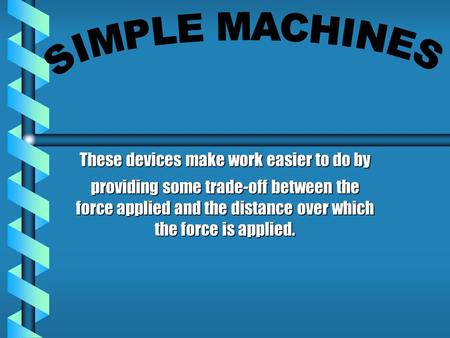 These devices make work easier to do by providing some trade-off between the force applied and the distance over which the force is applied.