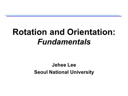 Rotation and Orientation: Fundamentals Jehee Lee Seoul National University.