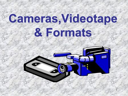 1 Cameras,Videotape & Formats. 2 Objectives Describe three classifications of video equipment Describe camera classifications Identify the types of videotape.
