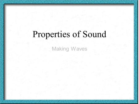 Properties of Sound Making Waves. Sound Waves ■Sound is created by vibrations.
