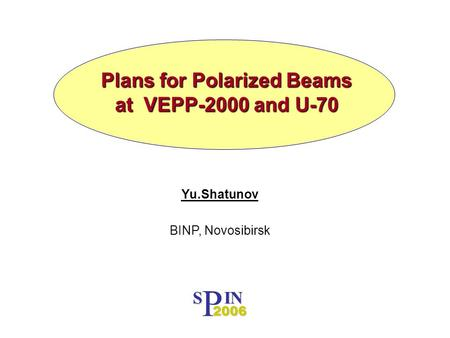 Plans for Polarized Beams at VEPP-2000 and U-70 Yu.Shatunov BINP, Novosibirsk P S IN 2006.