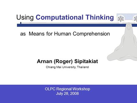 Arnan (Roger) Sipitakiat Chiang Mai University, Thailand Using Computational Thinking as Means for Human Comprehension OLPC Regional Workshop July 28,