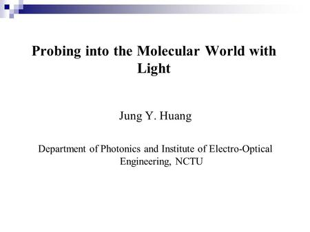 Probing into the Molecular World with Light Jung Y. Huang Department of Photonics and Institute of Electro-Optical Engineering, NCTU.
