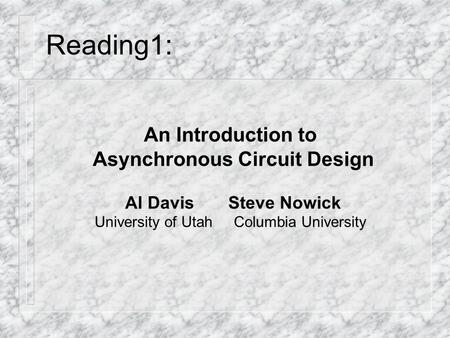 Reading1: An Introduction to Asynchronous Circuit Design Al Davis Steve Nowick University of Utah Columbia University.