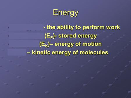 Energy Energy (E)– the ability to perform work Potential E (E P )- stored energy Kinetic E (E K )– energy of motion Heat – kinetic energy of molecules.