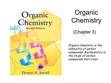 Organic Chemistry (Chapter 3) Organic chemistry is the chemistry of carbon compounds. Biochemistry is the study of carbon compounds that crawl.