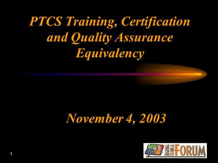 1 PTCS Training, Certification and Quality Assurance Equivalency November 4, 2003.