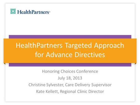 HealthPartners Targeted Approach for Advance Directives Honoring Choices Conference July 18, 2013 Christine Sylvester, Care Delivery Supervisor Kate Kellett,