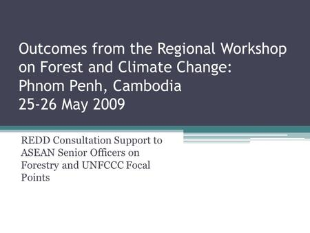 Outcomes from the Regional Workshop on Forest and Climate Change: Phnom Penh, Cambodia 25-26 May 2009 REDD Consultation Support to ASEAN Senior Officers.