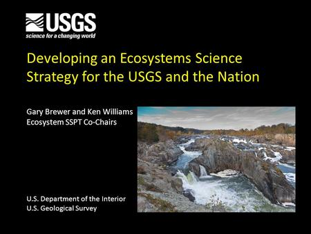 Developing an Ecosystems Science Strategy for the USGS and the Nation Gary Brewer and Ken Williams Ecosystem SSPT Co-Chairs U.S. Department of the Interior.