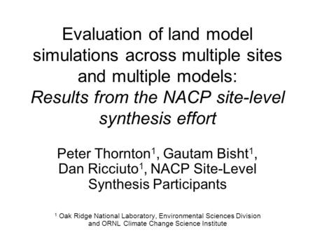 Evaluation of land model simulations across multiple sites and multiple models: Results from the NACP site-level synthesis effort Peter Thornton 1, Gautam.