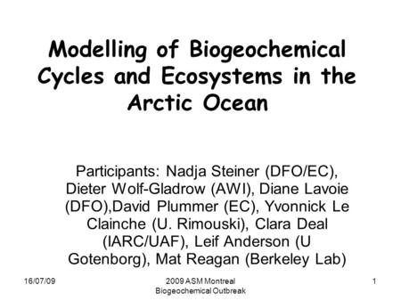 16/07/092009 ASM Montreal Biogeochemical Outbreak 1 Modelling of Biogeochemical Cycles and Ecosystems in the Arctic Ocean Participants: Nadja Steiner (DFO/EC),