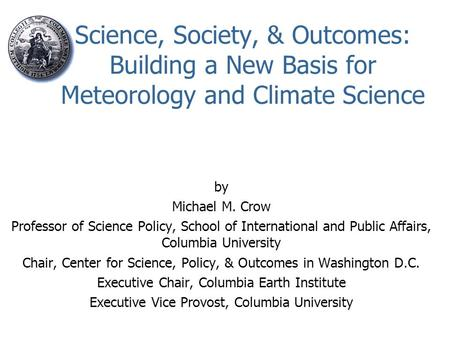 Science, Society, & Outcomes: Building a New Basis for Meteorology and Climate Science by Michael M. Crow Professor of Science Policy, School of International.