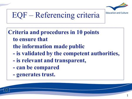 1 EQF – Referencing criteria Criteria and procedures in 10 points to ensure that the information made public - is validated by the competent authorities,