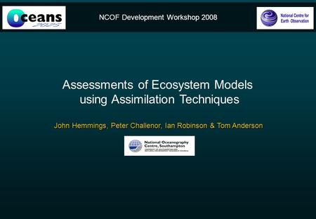 NCOF Development Workshop 2008 Assessments of Ecosystem Models using Assimilation Techniques John Hemmings, Peter Challenor, Ian Robinson & Tom Anderson.