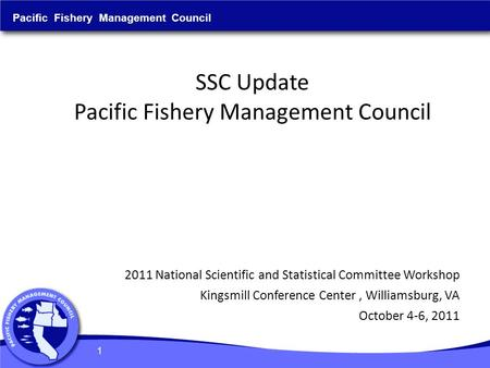 SSC Update Pacific Fishery Management Council Pacific Fishery Management Council 2011 National Scientific and Statistical Committee Workshop Kingsmill.