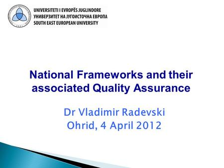 Dr Vladimir Radevski Ohrid, 4 April 2012 National Frameworks and their associated Quality Assurance.