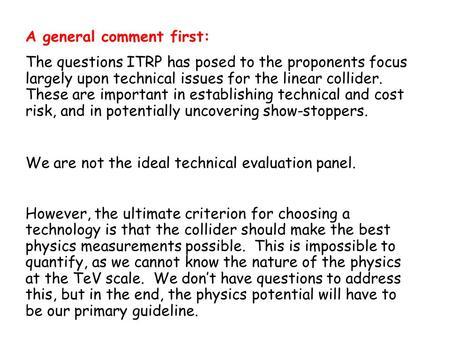 A general comment first: The questions ITRP has posed to the proponents focus largely upon technical issues for the linear collider. These are important.