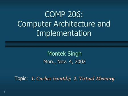 1 COMP 206: Computer Architecture and Implementation Montek Singh Mon., Nov. 4, 2002 Topic: 1. Caches (contd.); 2. Virtual Memory.