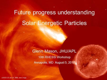 LASCO C2 Jan 24, 2006, www image Future progress understanding Solar Energetic Particles Glenn Mason, JHU/APL 10th RHESSI Workshop Annapolis, MD August.