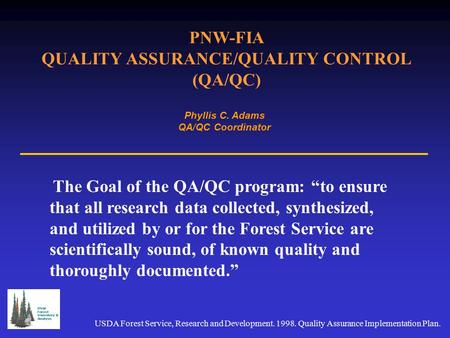 "PNW-FIA QUALITY ASSURANCE/QUALITY CONTROL (QA/QC) Phyllis C. Adams QA/QC Coordinator The Goal of the QA/QC program: ""to ensure that all research data collected,"