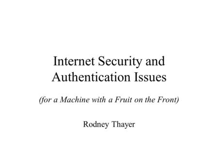 Internet Security and Authentication Issues (for a Machine with a Fruit on the Front) Rodney Thayer.