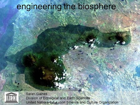Engineering the biosphere Sarah Gaines Division of Ecological and Earth Sciences United Nations Education Science and Culture Organization.